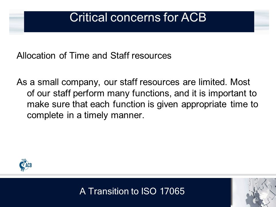 A Transition to ISO 17065 Critical concerns for ACB Allocation of Time and Staff resources As a small company, our staff resources are limited.
