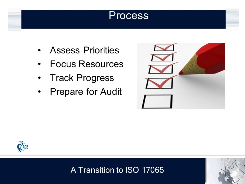 A Transition to ISO 17065 Process Assess Priorities Focus Resources Track Progress Prepare for Audit