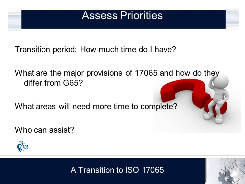 A Transition to ISO 17065 Critical concerns for ACB More information on changes from Guide 65, see CASCO website: www.iso.org/iso/ppt_presentation_17065.ppt (ref.