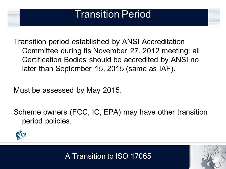 A Transition to ISO 17065 Transition Period Transition period established by ANSI Accreditation Committee during its November 27, 2012 meeting: all Certification Bodies should be accredited by ANSI no later than September 15, 2015 (same as IAF).