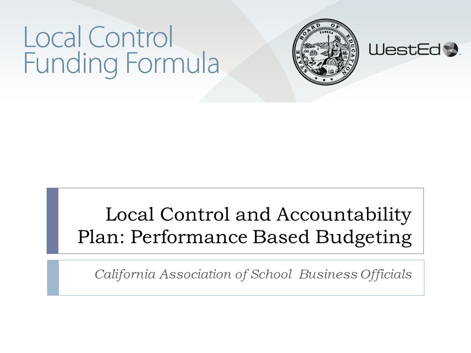 Local Control and Accountability Plan: Performance Based Budgeting California Association of School Business Officials