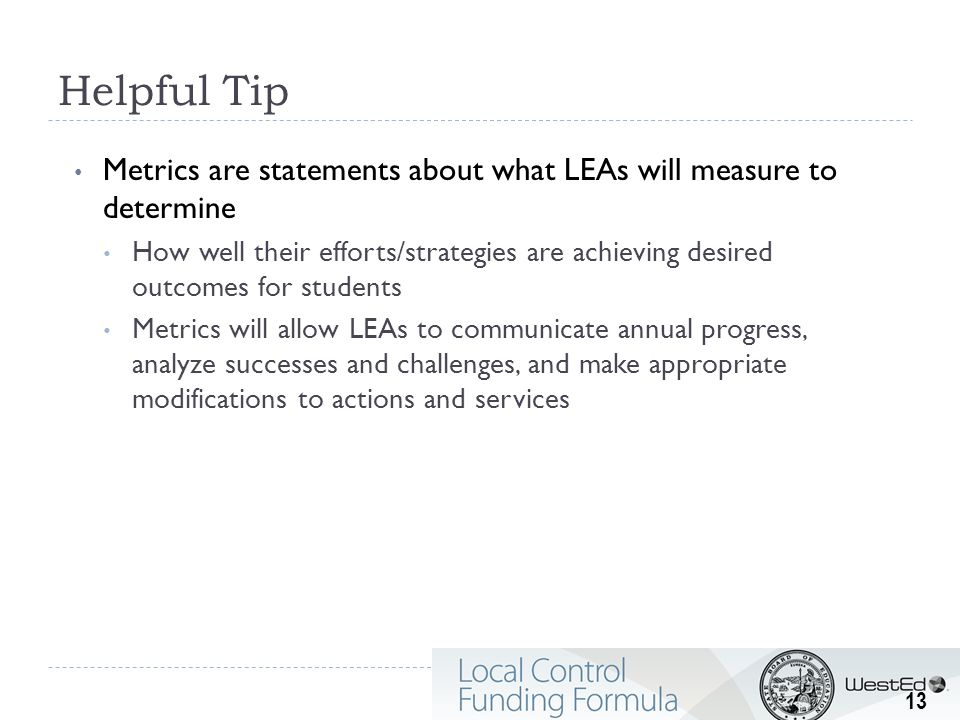 Helpful Tip Metrics are statements about what LEAs will measure to determine How well their efforts/strategies are achieving desired outcomes for students Metrics will allow LEAs to communicate annual progress, analyze successes and challenges, and make appropriate modifications to actions and services 13