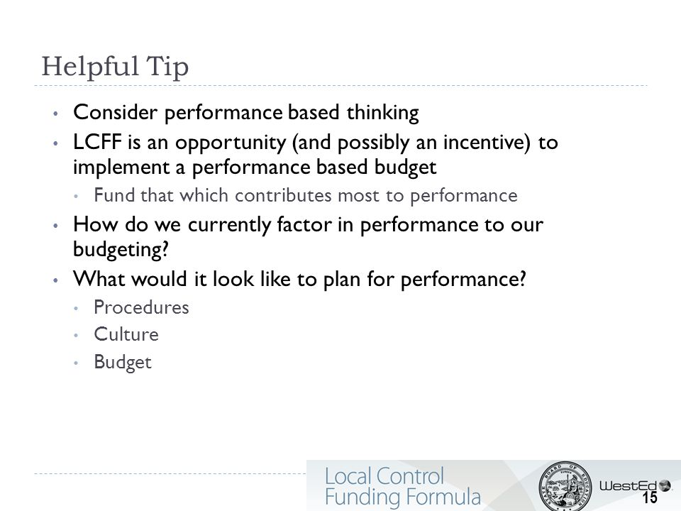 Helpful Tip Consider performance based thinking LCFF is an opportunity (and possibly an incentive) to implement a performance based budget Fund that w