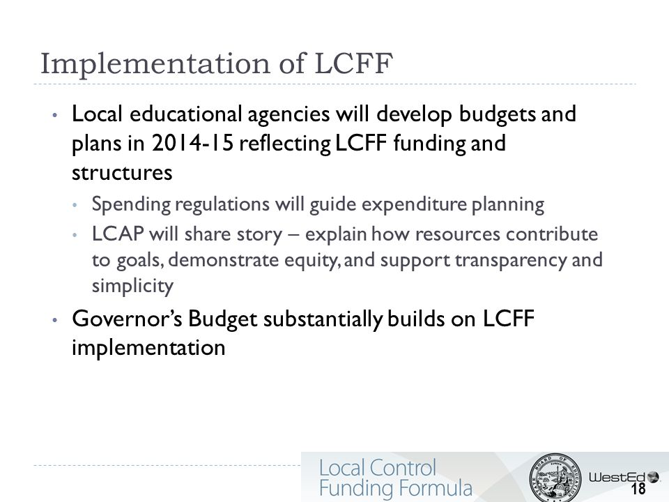 Implementation of LCFF Local educational agencies will develop budgets and plans in 2014-15 reflecting LCFF funding and structures Spending regulations will guide expenditure planning LCAP will share story – explain how resources contribute to goals, demonstrate equity, and support transparency and simplicity Governor's Budget substantially builds on LCFF implementation 18