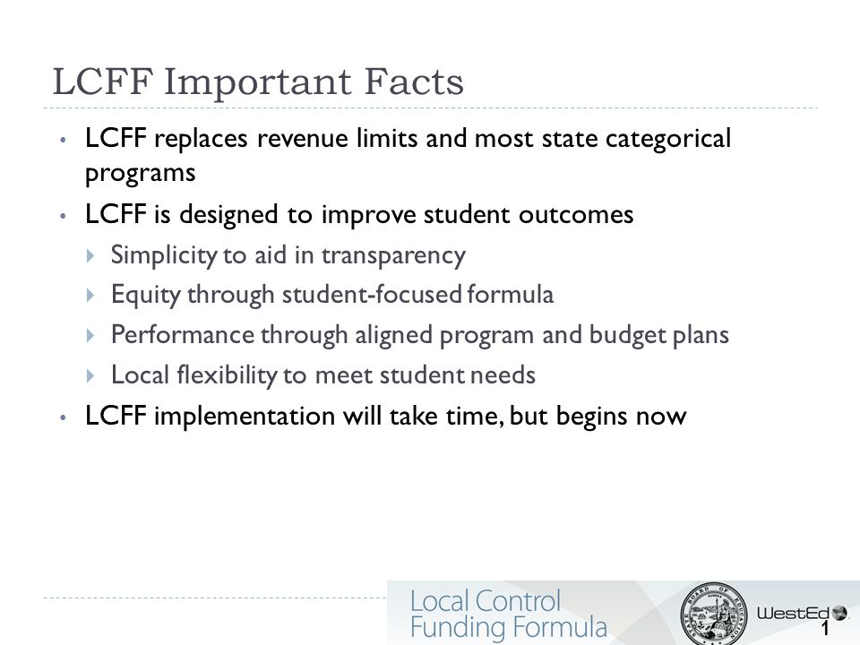 Revisiting LCFF Greatly simplifies state funding for local educational agencies (LEAs) Per Student Base Amount Grade Level Demographics (Low income, English Learner, and/or Foster Youth) ADJUSTMENTS $ 2