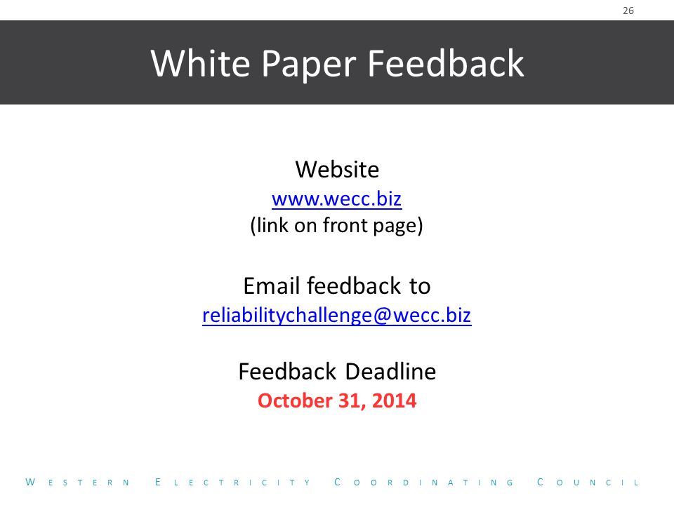 White Paper Feedback Website www.wecc.biz (link on front page) Email feedback to reliabilitychallenge@wecc.biz Feedback Deadline October 31, 2014 26 W ESTERN E LECTRICITY C OORDINATING C OUNCIL