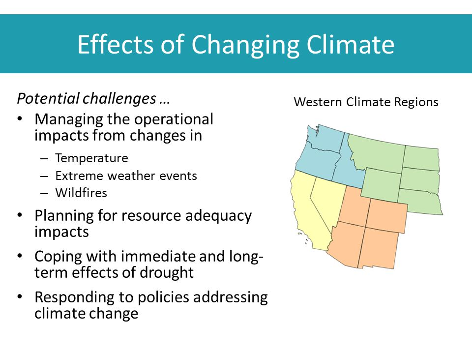 Effects of Changing Climate Potential challenges … Managing the operational impacts from changes in – Temperature – Extreme weather events – Wildfires Planning for resource adequacy impacts Coping with immediate and long- term effects of drought Responding to policies addressing climate change Western Climate Regions