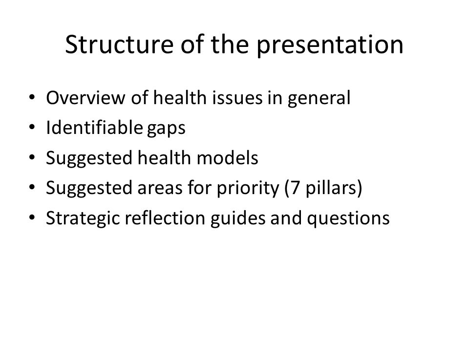 Structure of the presentation Overview of health issues in general Identifiable gaps Suggested health models Suggested areas for priority (7 pillars)