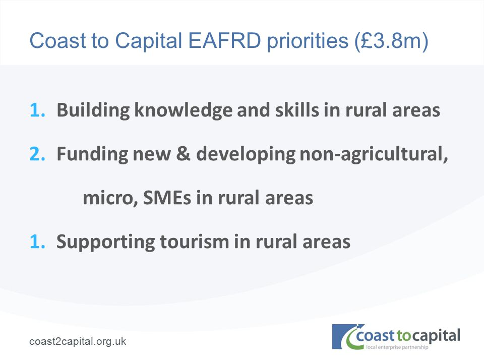 coast2capital.org.uk Coast to Capital EAFRD priorities (£3.8m) 1.Building knowledge and skills in rural areas 2.Funding new & developing non-agricultural, micro, SMEs in rural areas 1.Supporting tourism in rural areas