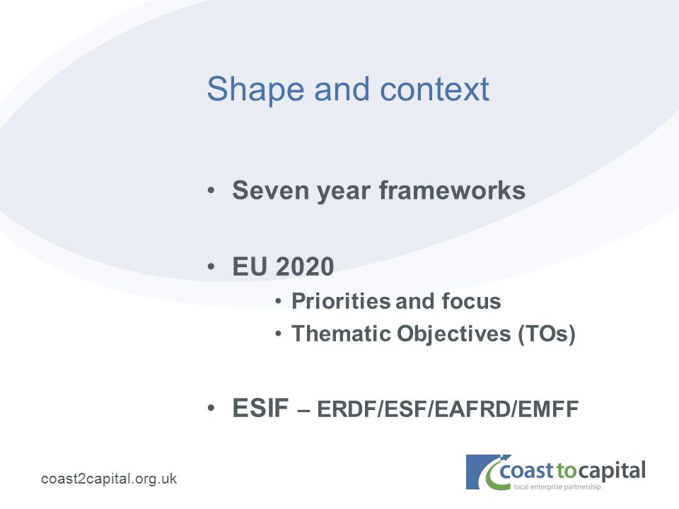 coast2capital.org.uk Shape and context Seven year frameworks EU 2020 Priorities and focus Thematic Objectives (TOs) ESIF – ERDF/ESF/EAFRD/EMFF