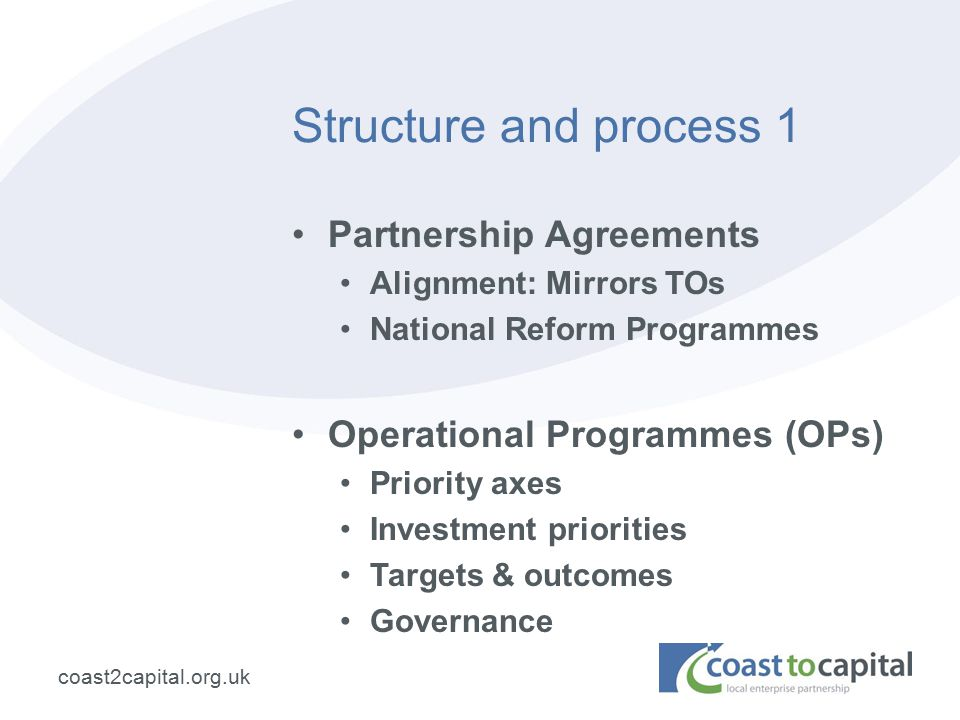 coast2capital.org.uk Structure and process 1 Partnership Agreements Alignment: Mirrors TOs National Reform Programmes Operational Programmes (OPs) Priority axes Investment priorities Targets & outcomes Governance