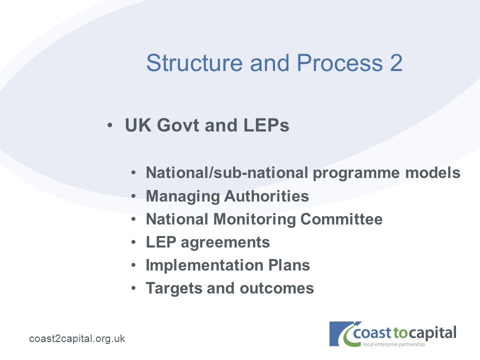 coast2capital.org.uk Structure and Process 2 UK Govt and LEPs National/sub-national programme models Managing Authorities National Monitoring Committee LEP agreements Implementation Plans Targets and outcomes