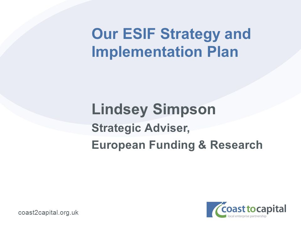 coast2capital.org.uk Our ESIF Strategy and Implementation Plan Lindsey Simpson Strategic Adviser, European Funding & Research