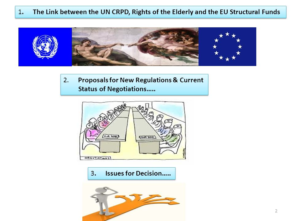 1.The Link between the UN CRPD and the Structural Funds 2010 EU Ratification or 'confirmation' – Means the EU is subject to general obligation to repeal/amend inconsistent laws & policies & adopt new ones (Art 4 UN CRPD) 2009 Decision of the EU to Confirm + Declaration of Competencies – explicitly includes Structural Funds – Annex II to Declaration of Competence One EU Member States already identified by UN Committee for 'misuse' of EU Structural Funds - it is inevitable that EU itself will be probed hard by UN Committee 3