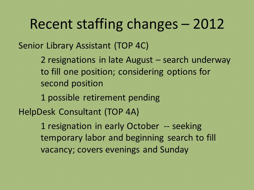 Recent staffing changes – 2012 Senior Library Assistant (TOP 4C) 2 resignations in late August – search underway to fill one position; considering options for second position 1 possible retirement pending HelpDesk Consultant (TOP 4A) 1 resignation in early October -- seeking temporary labor and beginning search to fill vacancy; covers evenings and Sunday