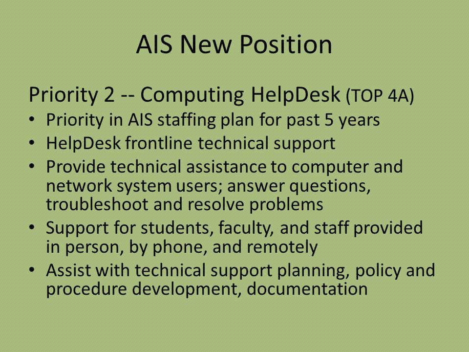 AIS New Position Priority 2 -- Computing HelpDesk (TOP 4A) Priority in AIS staffing plan for past 5 years HelpDesk frontline technical support Provide technical assistance to computer and network system users; answer questions, troubleshoot and resolve problems Support for students, faculty, and staff provided in person, by phone, and remotely Assist with technical support planning, policy and procedure development, documentation
