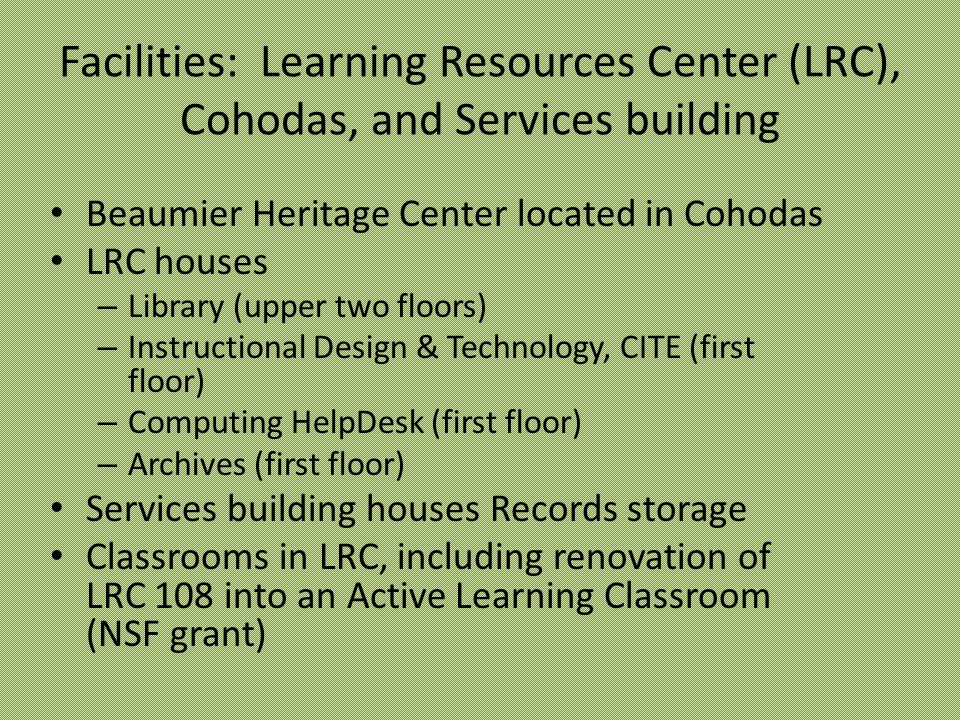 Facilities: Learning Resources Center (LRC), Cohodas, and Services building Beaumier Heritage Center located in Cohodas LRC houses – Library (upper two floors) – Instructional Design & Technology, CITE (first floor) – Computing HelpDesk (first floor) – Archives (first floor) Services building houses Records storage Classrooms in LRC, including renovation of LRC 108 into an Active Learning Classroom (NSF grant)