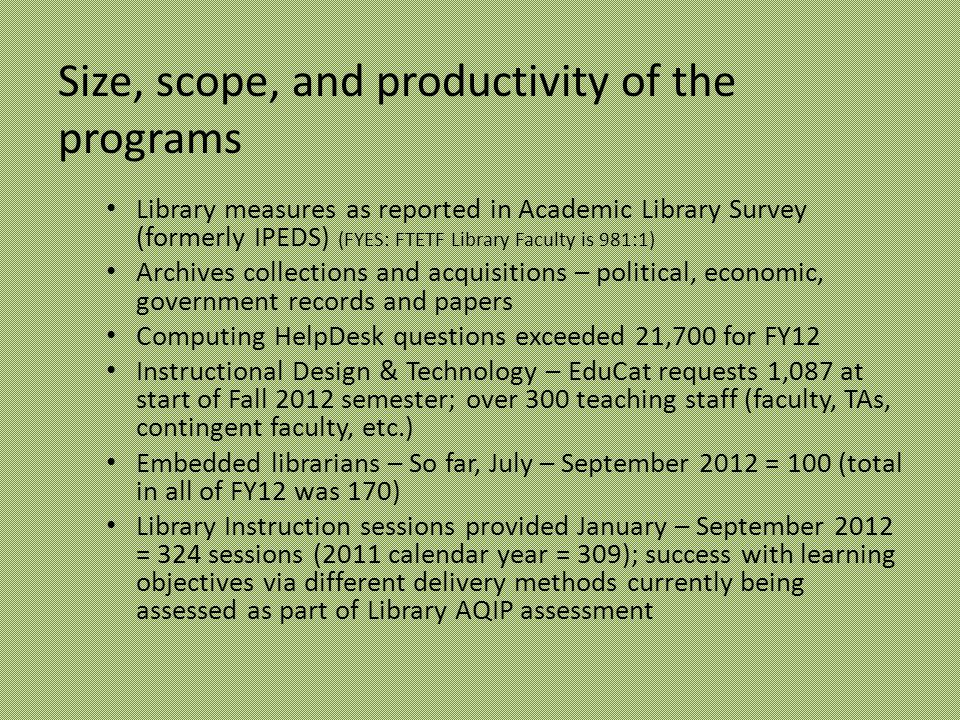 Size, scope, and productivity of the programs Library measures as reported in Academic Library Survey (formerly IPEDS) (FYES: FTETF Library Faculty is 981:1) Archives collections and acquisitions – political, economic, government records and papers Computing HelpDesk questions exceeded 21,700 for FY12 Instructional Design & Technology – EduCat requests 1,087 at start of Fall 2012 semester; over 300 teaching staff (faculty, TAs, contingent faculty, etc.) Embedded librarians – So far, July – September 2012 = 100 (total in all of FY12 was 170) Library Instruction sessions provided January – September 2012 = 324 sessions (2011 calendar year = 309); success with learning objectives via different delivery methods currently being assessed as part of Library AQIP assessment