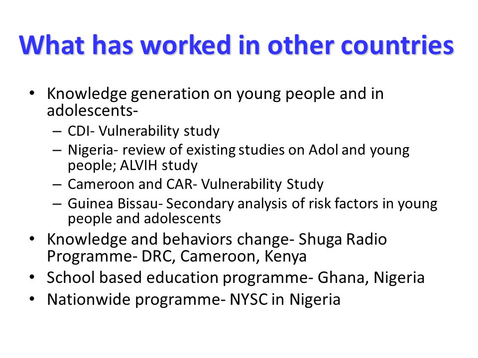 What has worked in other countries What has worked in other countries Knowledge generation on young people and in adolescents- – CDI- Vulnerability study – Nigeria- review of existing studies on Adol and young people; ALVIH study – Cameroon and CAR- Vulnerability Study – Guinea Bissau- Secondary analysis of risk factors in young people and adolescents Knowledge and behaviors change- Shuga Radio Programme- DRC, Cameroon, Kenya School based education programme- Ghana, Nigeria Nationwide programme- NYSC in Nigeria