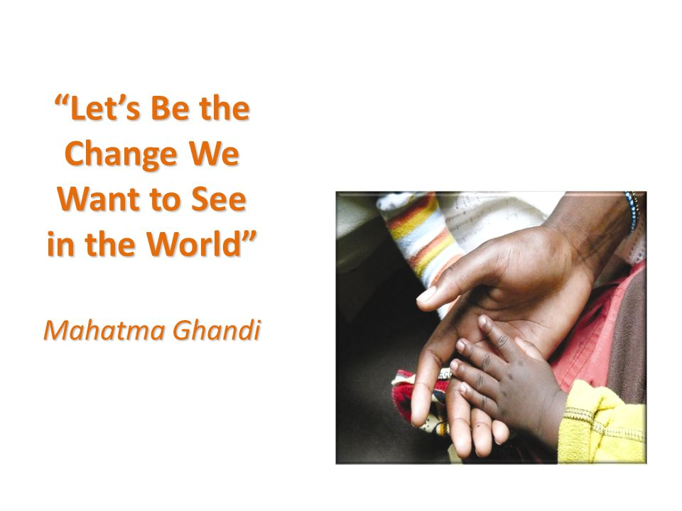 Let's Be the Change We Want to See in the World Mahatma Ghandi