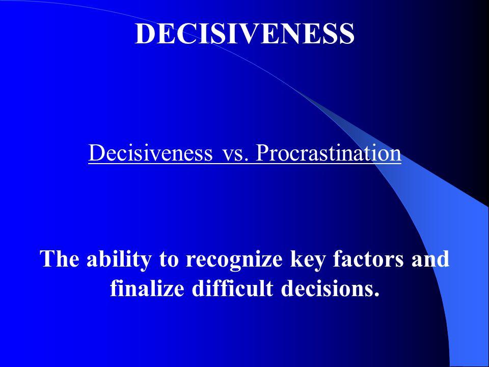 DECISIVENESS Decisiveness vs. Procrastination The ability to recognize key factors and finalize difficult decisions.