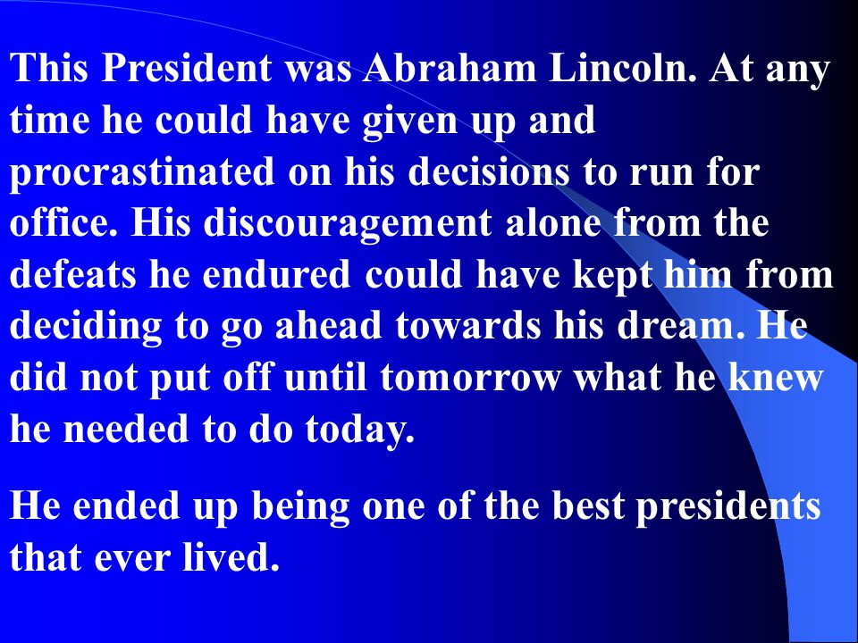 This President was Abraham Lincoln. At any time he could have given up and procrastinated on his decisions to run for office. His discouragement alone