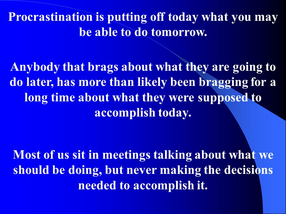 Procrastination is putting off today what you may be able to do tomorrow. Anybody that brags about what they are going to do later, has more than like