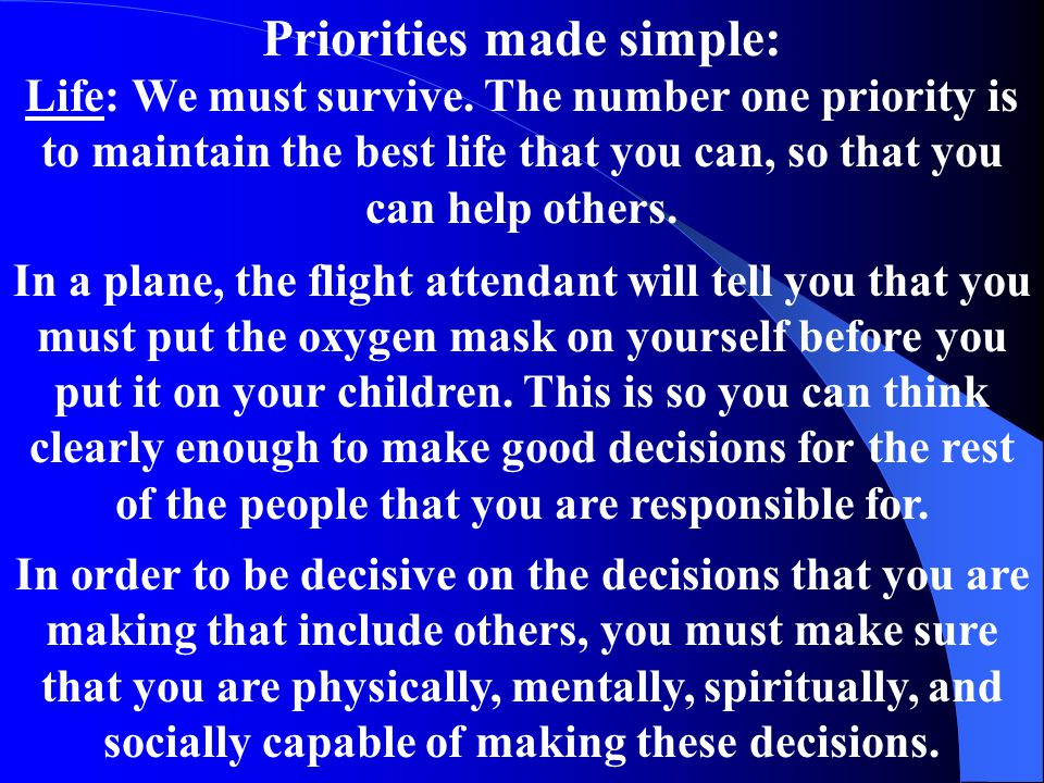 Priorities made simple: Life: We must survive. The number one priority is to maintain the best life that you can, so that you can help others. In a pl