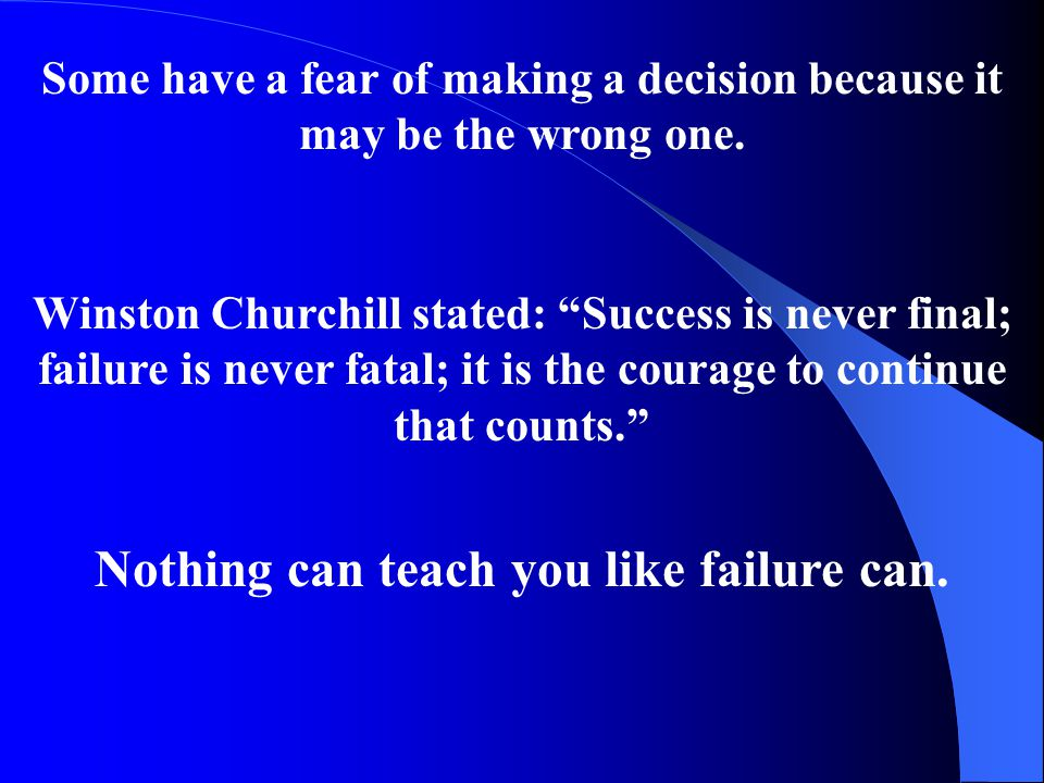 """Some have a fear of making a decision because it may be the wrong one. Winston Churchill stated: """"Success is never final; failure is never fatal; it i"""
