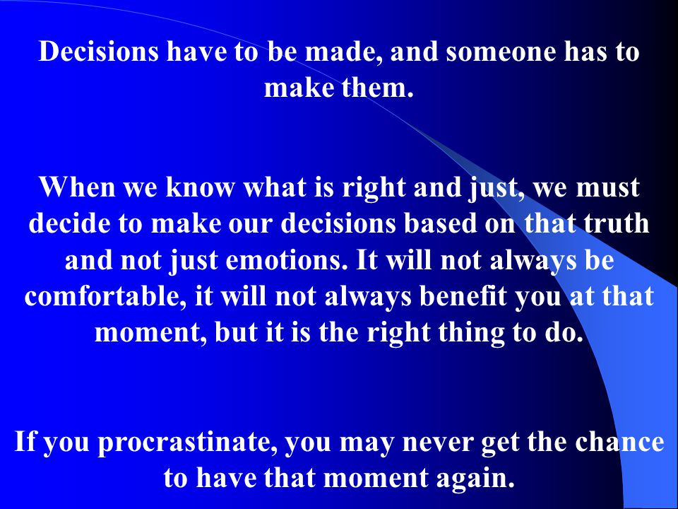 Decisions have to be made, and someone has to make them. When we know what is right and just, we must decide to make our decisions based on that truth