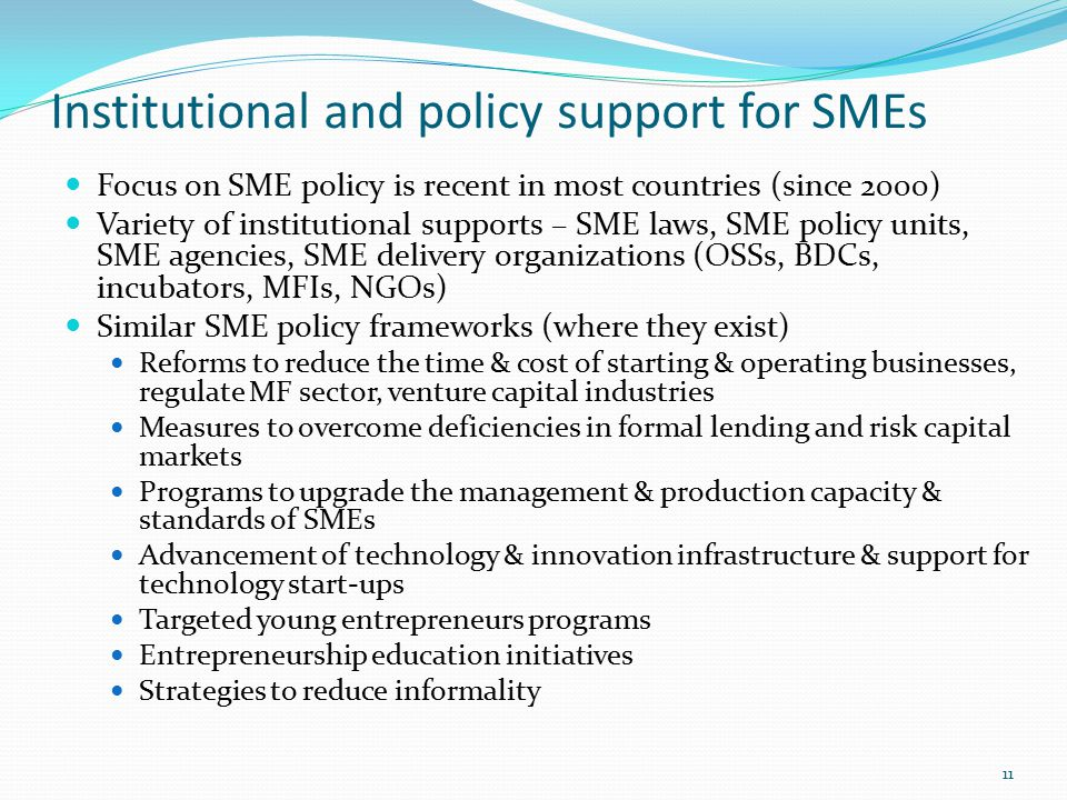 Institutional and policy support for SMEs Focus on SME policy is recent in most countries (since 2000) Variety of institutional supports – SME laws, SME policy units, SME agencies, SME delivery organizations (OSSs, BDCs, incubators, MFIs, NGOs) Similar SME policy frameworks (where they exist) Reforms to reduce the time & cost of starting & operating businesses, regulate MF sector, venture capital industries Measures to overcome deficiencies in formal lending and risk capital markets Programs to upgrade the management & production capacity & standards of SMEs Advancement of technology & innovation infrastructure & support for technology start-ups Targeted young entrepreneurs programs Entrepreneurship education initiatives Strategies to reduce informality 11