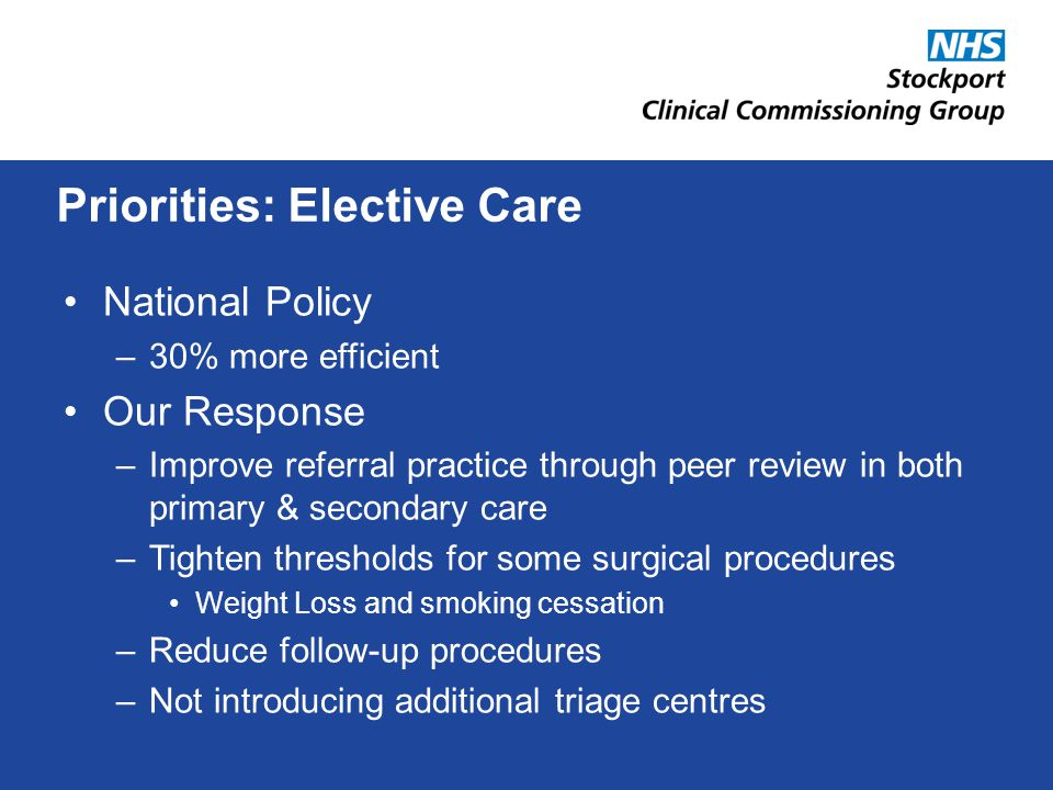 National Policy –30% more efficient Our Response –Improve referral practice through peer review in both primary & secondary care –Tighten thresholds for some surgical procedures Weight Loss and smoking cessation –Reduce follow-up procedures –Not introducing additional triage centres Priorities: Elective Care