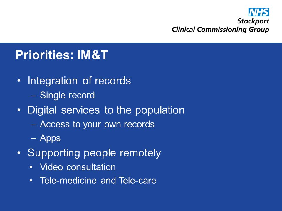 Integration of records –Single record Digital services to the population –Access to your own records –Apps Supporting people remotely Video consultation Tele-medicine and Tele-care Priorities: IM&T