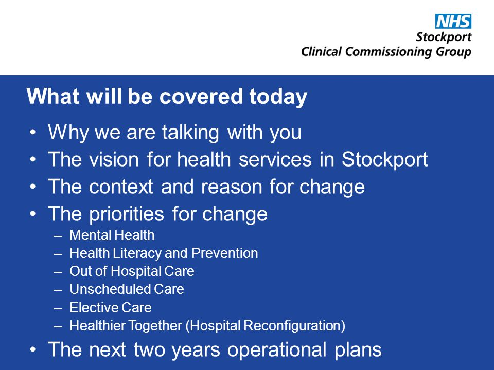 Why we are talking with you The vision for health services in Stockport The context and reason for change The priorities for change –Mental Health –Health Literacy and Prevention –Out of Hospital Care –Unscheduled Care –Elective Care –Healthier Together (Hospital Reconfiguration) The next two years operational plans What will be covered today