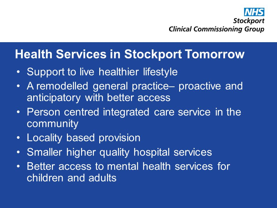 Support to live healthier lifestyle A remodelled general practice– proactive and anticipatory with better access Person centred integrated care service in the community Locality based provision Smaller higher quality hospital services Better access to mental health services for children and adults Health Services in Stockport Tomorrow