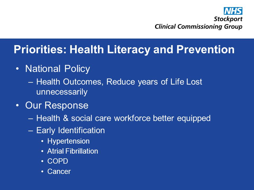 National Policy –Health Outcomes, Reduce years of Life Lost unnecessarily Our Response –Health & social care workforce better equipped –Early Identification Hypertension Atrial Fibrillation COPD Cancer Priorities: Health Literacy and Prevention