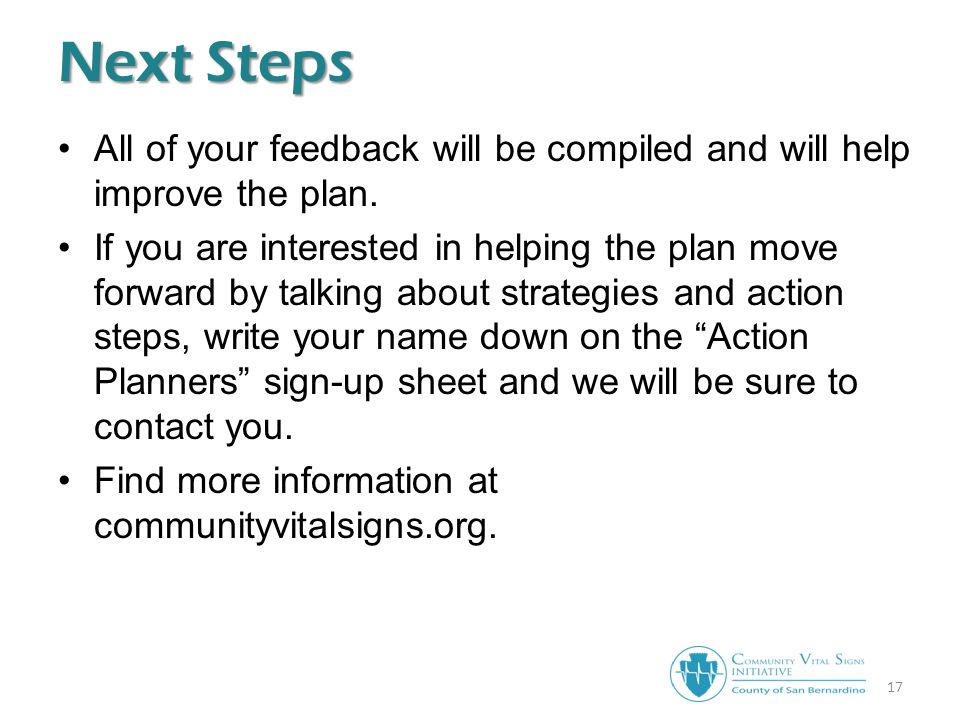17 Next Steps All of your feedback will be compiled and will help improve the plan.