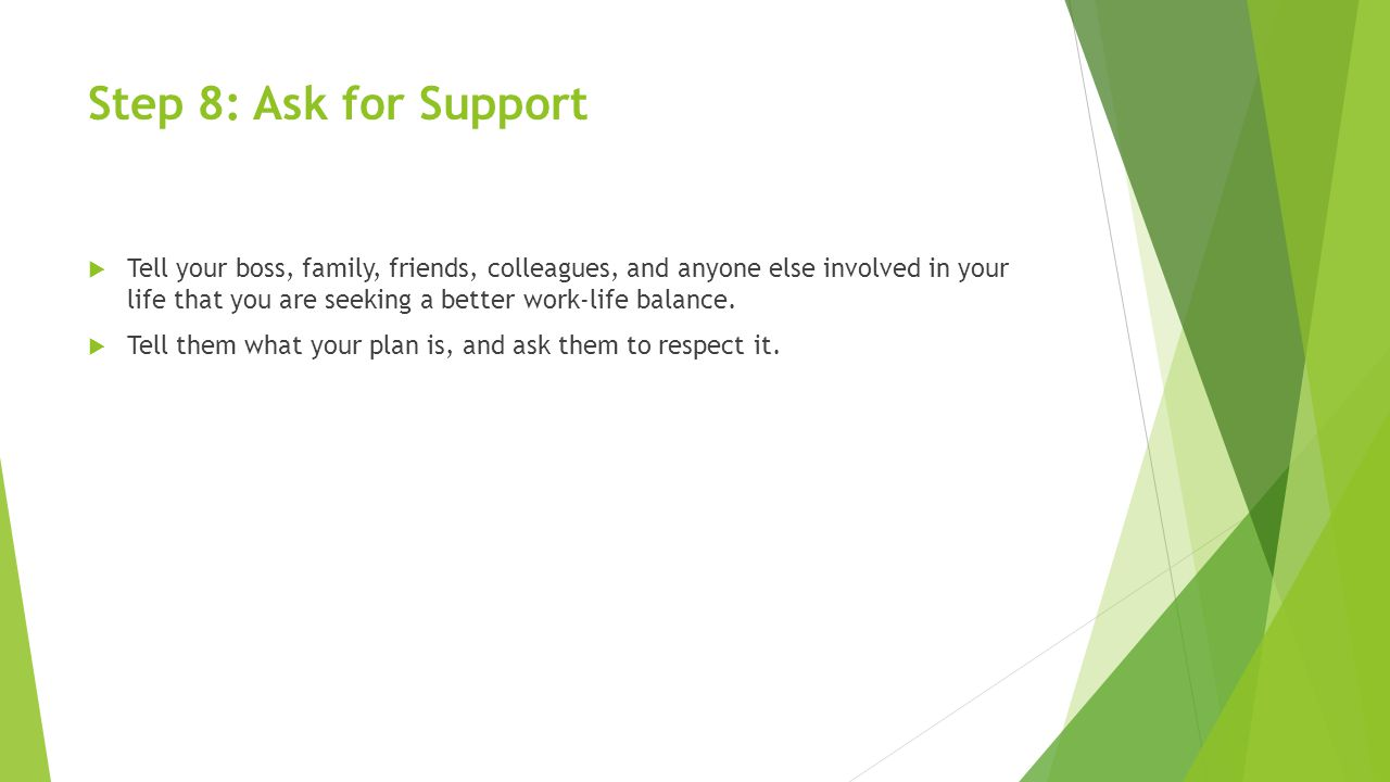 Step 8: Ask for Support  Tell your boss, family, friends, colleagues, and anyone else involved in your life that you are seeking a better work-life balance.