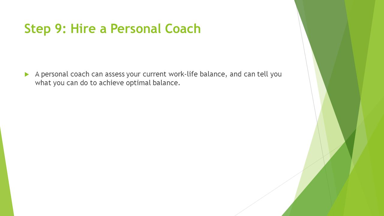 Step 9: Hire a Personal Coach  A personal coach can assess your current work-life balance, and can tell you what you can do to achieve optimal balance.