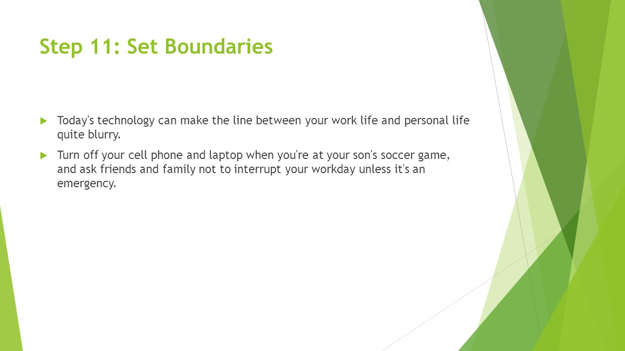 Step 11: Set Boundaries  Today s technology can make the line between your work life and personal life quite blurry.