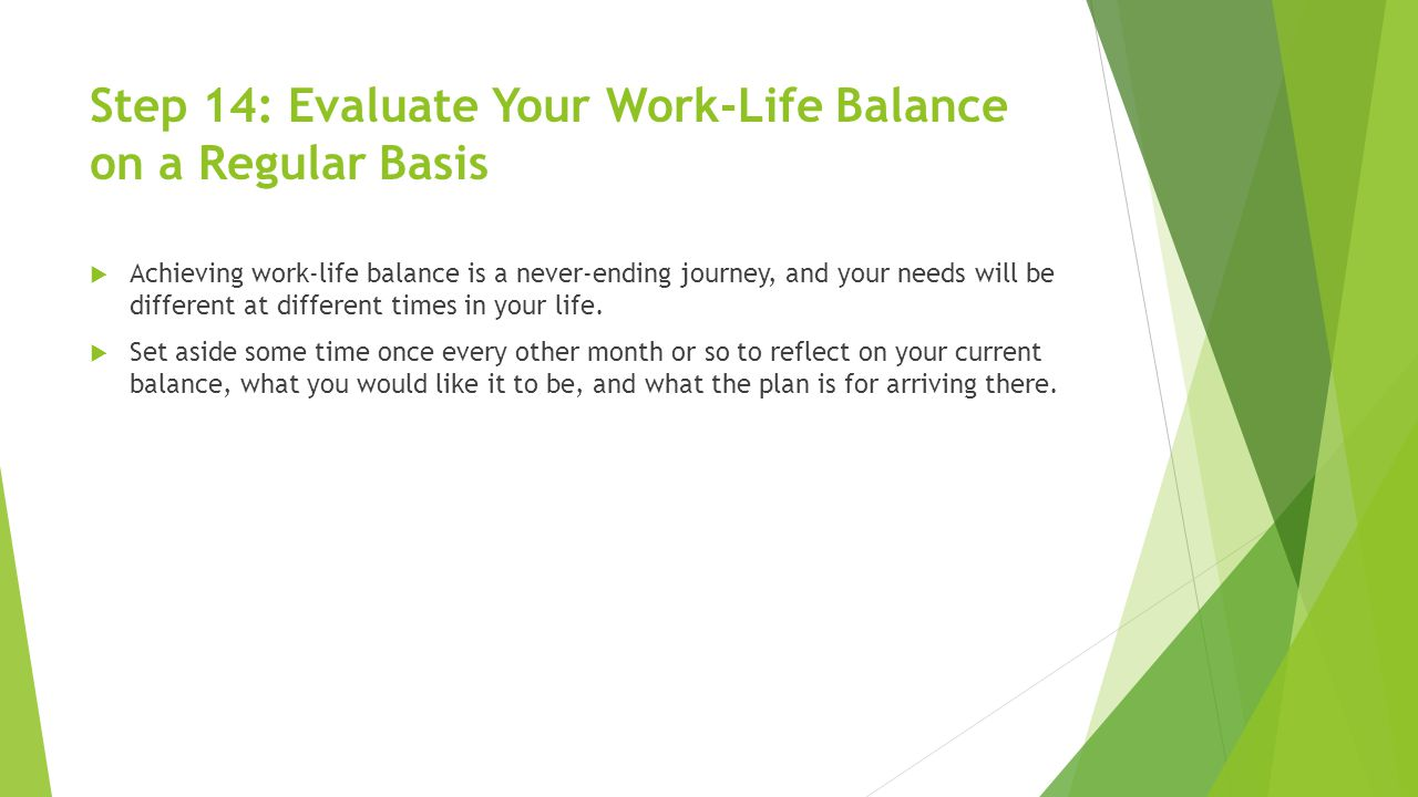 Step 14: Evaluate Your Work-Life Balance on a Regular Basis  Achieving work-life balance is a never-ending journey, and your needs will be different at different times in your life.
