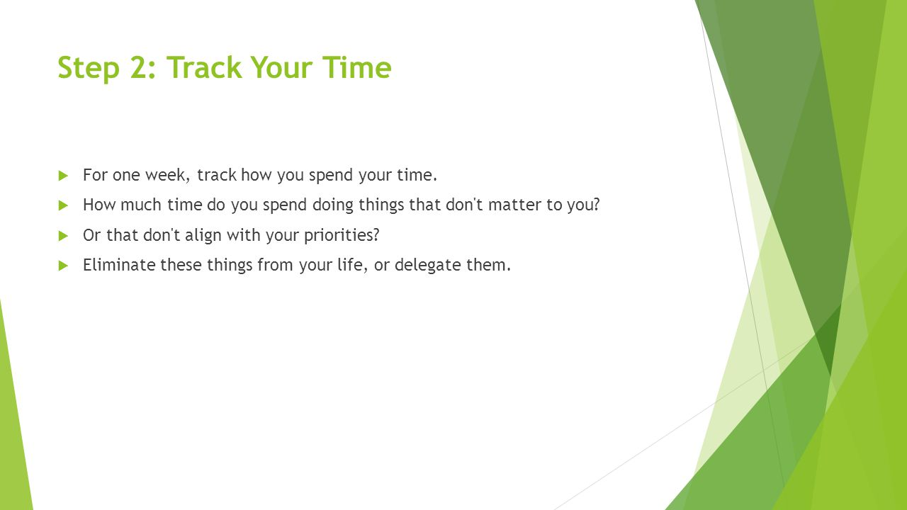 Step 2: Track Your Time  For one week, track how you spend your time.