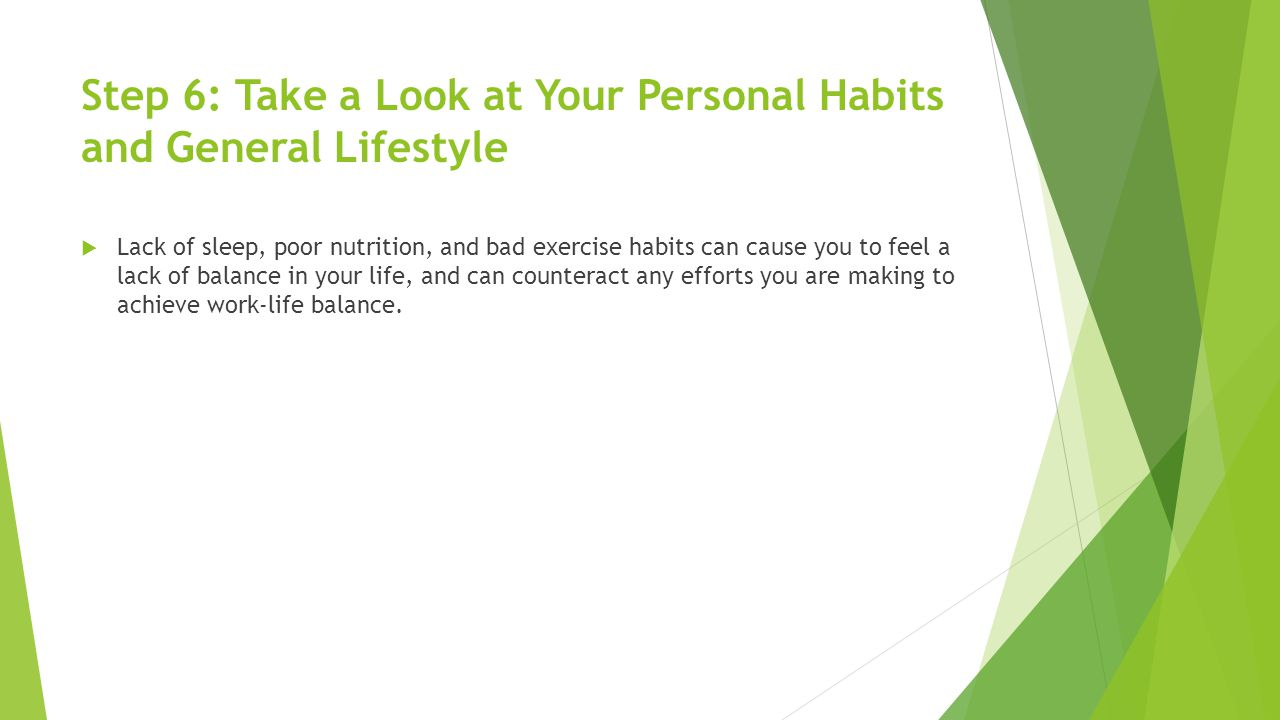 Step 6: Take a Look at Your Personal Habits and General Lifestyle  Lack of sleep, poor nutrition, and bad exercise habits can cause you to feel a lack of balance in your life, and can counteract any efforts you are making to achieve work-life balance.