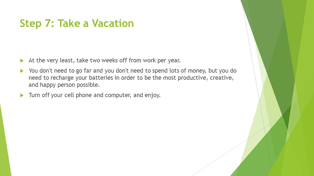Step 7: Take a Vacation  At the very least, take two weeks off from work per year.