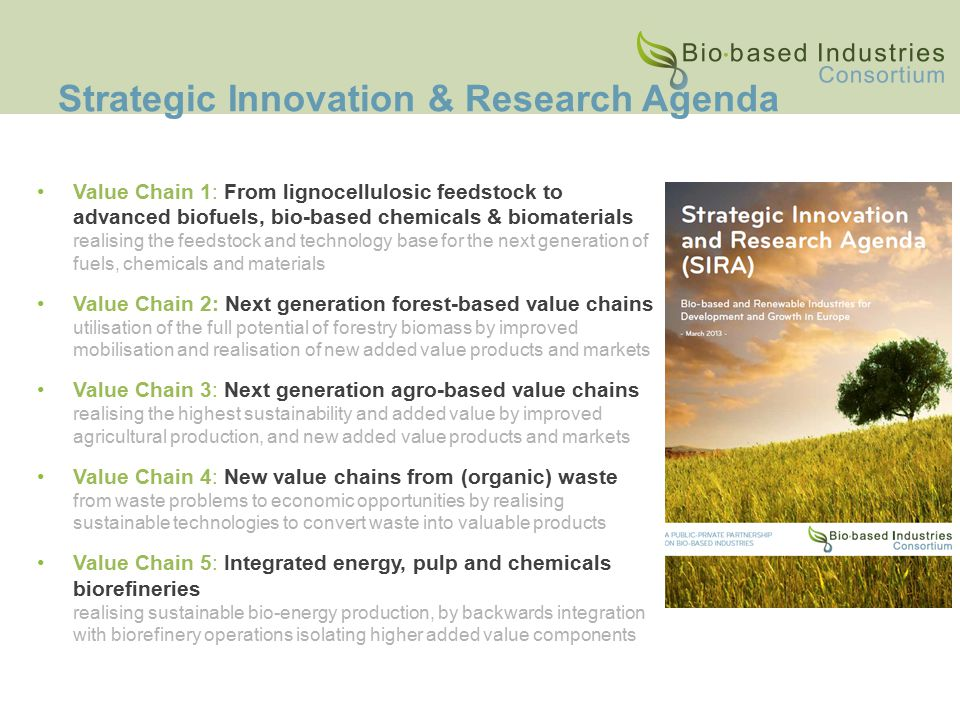 Strategic Innovation & Research Agenda Value Chain 1: From lignocellulosic feedstock to advanced biofuels, bio-based chemicals & biomaterials realising the feedstock and technology base for the next generation of fuels, chemicals and materials Value Chain 2: Next generation forest-based value chains utilisation of the full potential of forestry biomass by improved mobilisation and realisation of new added value products and markets Value Chain 3: Next generation agro-based value chains realising the highest sustainability and added value by improved agricultural production, and new added value products and markets Value Chain 4: New value chains from (organic) waste from waste problems to economic opportunities by realising sustainable technologies to convert waste into valuable products Value Chain 5: Integrated energy, pulp and chemicals biorefineries realising sustainable bio-energy production, by backwards integration with biorefinery operations isolating higher added value components