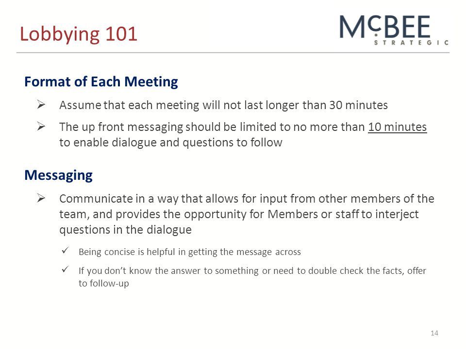 Lobbying 101 14 Format of Each Meeting  Assume that each meeting will not last longer than 30 minutes  The up front messaging should be limited to no more than 10 minutes to enable dialogue and questions to follow Messaging  Communicate in a way that allows for input from other members of the team, and provides the opportunity for Members or staff to interject questions in the dialogue Being concise is helpful in getting the message across If you don't know the answer to something or need to double check the facts, offer to follow-up