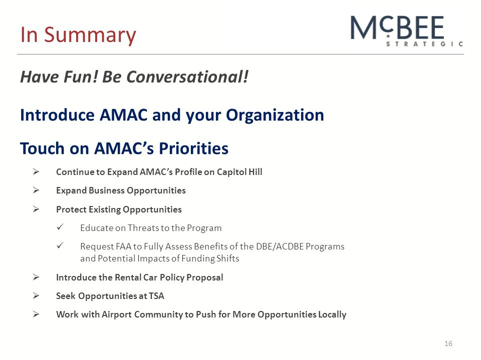 In Summary 16 Introduce AMAC and your Organization Touch on AMAC's Priorities  Continue to Expand AMAC's Profile on Capitol Hill  Expand Business Opportunities  Protect Existing Opportunities Educate on Threats to the Program Request FAA to Fully Assess Benefits of the DBE/ACDBE Programs and Potential Impacts of Funding Shifts  Introduce the Rental Car Policy Proposal  Seek Opportunities at TSA  Work with Airport Community to Push for More Opportunities Locally Have Fun.