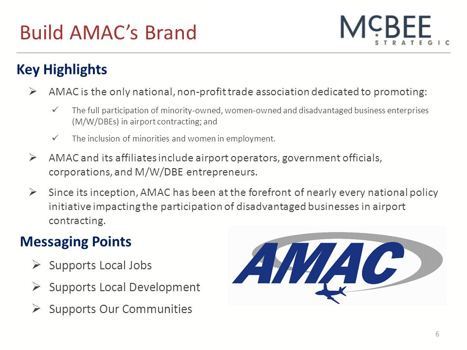 Key Highlights  AMAC is the only national, non-profit trade association dedicated to promoting: The full participation of minority-owned, women-owned and disadvantaged business enterprises (M/W/DBEs) in airport contracting; and The inclusion of minorities and women in employment.