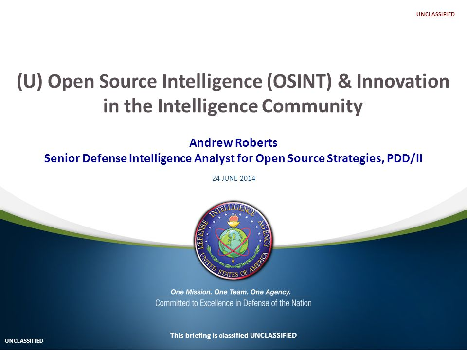 Andrew Roberts Senior Defense Intelligence Analyst for Open Source Strategies, PDD/II 24 JUNE 2014 This briefing is classified UNCLASSIFIED (U) Open Source Intelligence (OSINT) & Innovation in the Intelligence Community UNCLASSIFIED