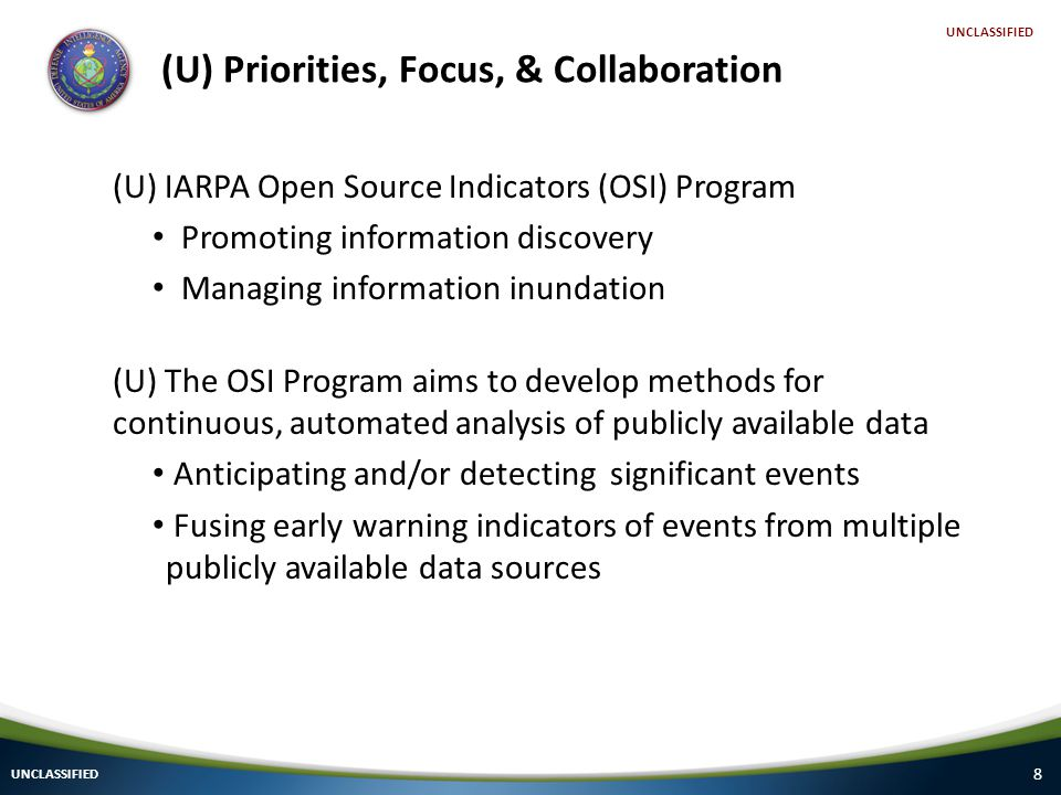 8 (U) Priorities, Focus, & Collaboration UNCLASSIFIED (U) IARPA Open Source Indicators (OSI) Program Promoting information discovery Managing information inundation (U) The OSI Program aims to develop methods for continuous, automated analysis of publicly available data Anticipating and/or detecting significant events Fusing early warning indicators of events from multiple publicly available data sources